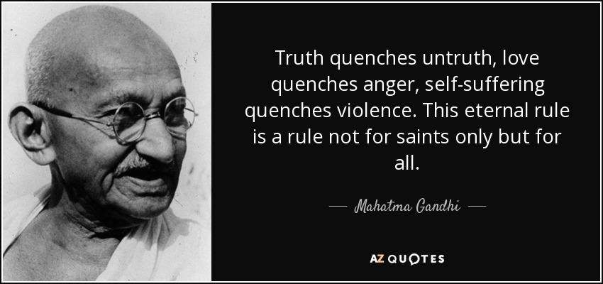 Truth quenches untruth, love quenches anger, self-suffering quenches violence. This eternal rule is a rule not for saints only but for all. - Mahatma Gandhi