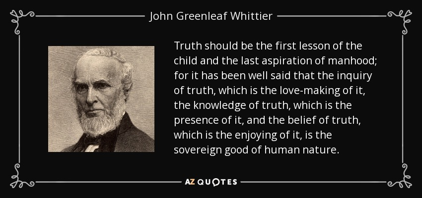 Truth should be the first lesson of the child and the last aspiration of manhood; for it has been well said that the inquiry of truth, which is the love-making of it, the knowledge of truth, which is the presence of it, and the belief of truth, which is the enjoying of it, is the sovereign good of human nature. - John Greenleaf Whittier