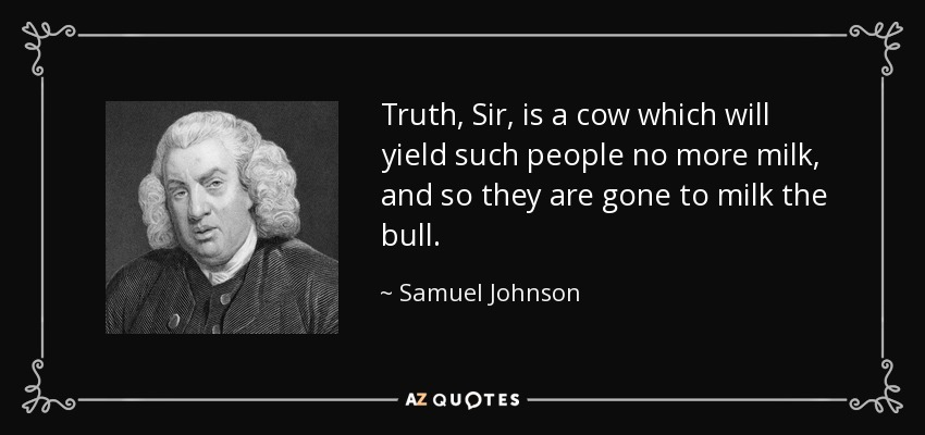 Truth, Sir, is a cow which will yield such people no more milk, and so they are gone to milk the bull. - Samuel Johnson