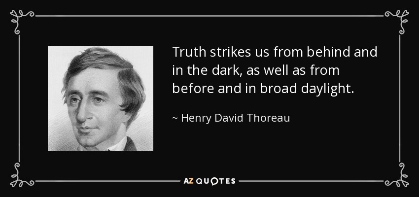 Truth strikes us from behind and in the dark, as well as from before and in broad daylight. - Henry David Thoreau
