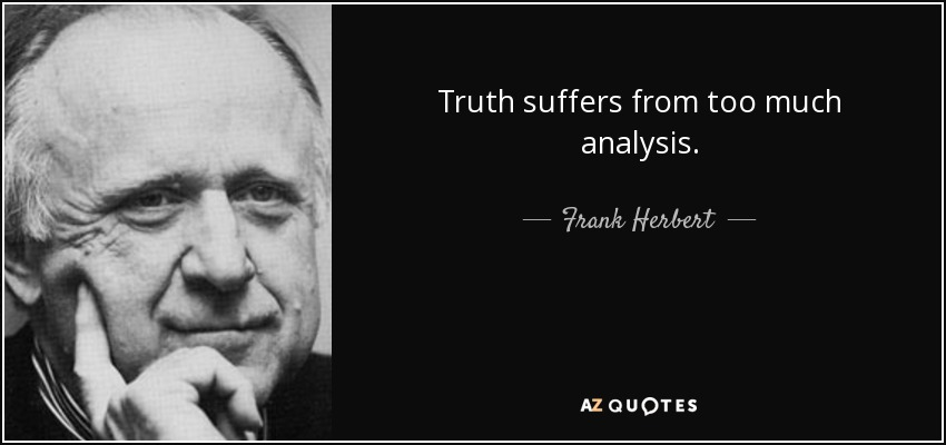 Truth suffers from too much analysis. - Frank Herbert