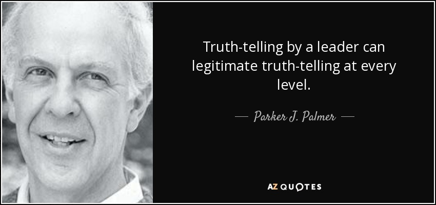 Truth-telling by a leader can legitimate truth-telling at every level. - Parker J. Palmer