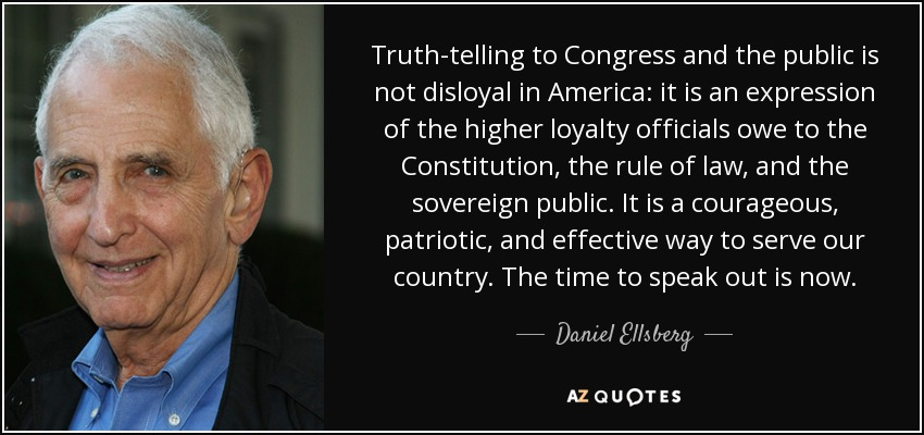 Truth-telling to Congress and the public is not disloyal in America: it is an expression of the higher loyalty officials owe to the Constitution, the rule of law, and the sovereign public. It is a courageous, patriotic, and effective way to serve our country. The time to speak out is now. - Daniel Ellsberg