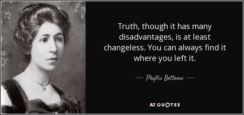 Truth, though it has many disadvantages, is at least changeless. You can always find it where you left it. - Phyllis Bottome