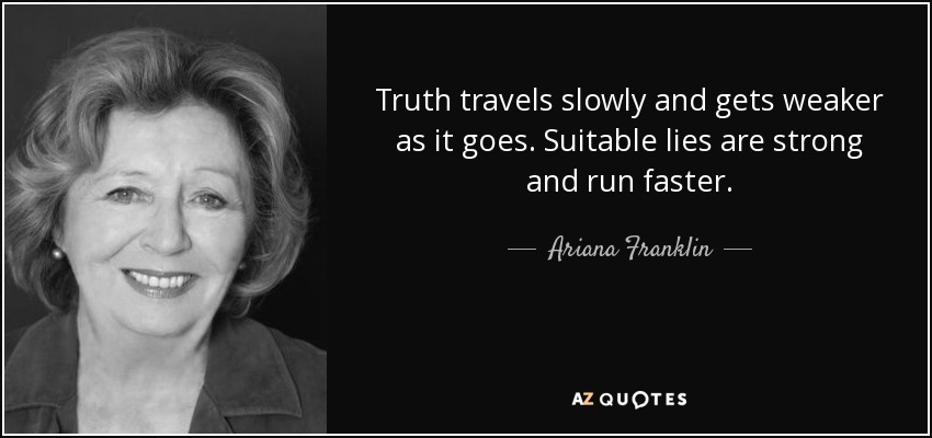Truth travels slowly and gets weaker as it goes. Suitable lies are strong and run faster. - Ariana Franklin