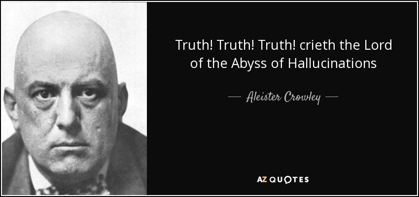 Truth! Truth! Truth! crieth the Lord of the Abyss of Hallucinations - Aleister Crowley