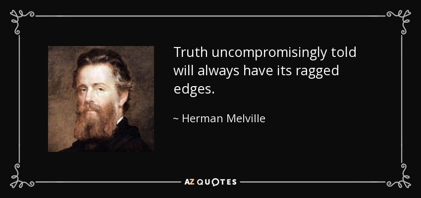 Truth uncompromisingly told will always have its ragged edges. - Herman Melville