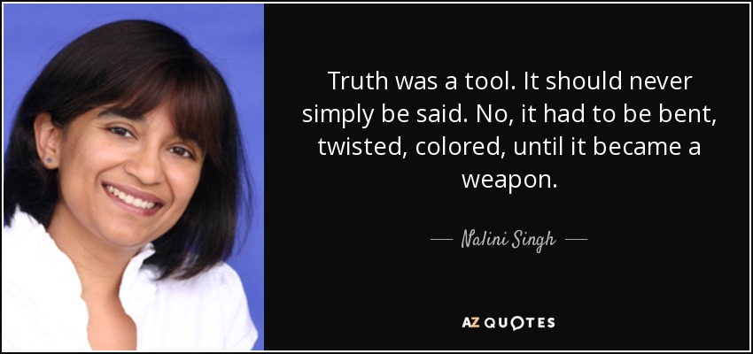 Truth was a tool. It should never simply be said. No, it had to be bent, twisted, colored, until it became a weapon. - Nalini Singh