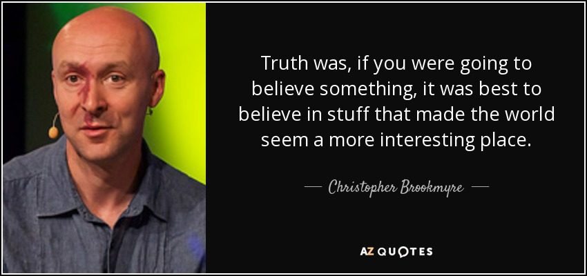 Truth was, if you were going to believe something, it was best to believe in stuff that made the world seem a more interesting place. - Christopher Brookmyre