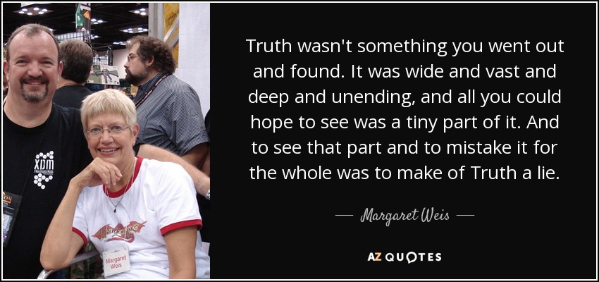 Truth wasn't something you went out and found. It was wide and vast and deep and unending, and all you could hope to see was a tiny part of it. And to see that part and to mistake it for the whole was to make of Truth a lie. - Margaret Weis