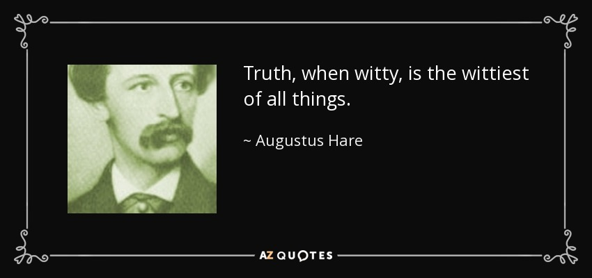 Truth, when witty, is the wittiest of all things. - Augustus Hare