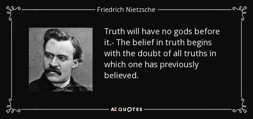 Truth will have no gods before it.- The belief in truth begins with the doubt of all truths in which one has previously believed. - Friedrich Nietzsche