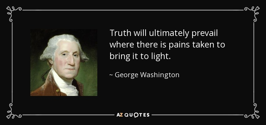 Truth will ultimately prevail where there is pains taken to bring it to light. - George Washington