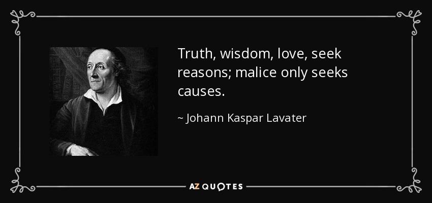 Truth, wisdom, love, seek reasons; malice only seeks causes. - Johann Kaspar Lavater