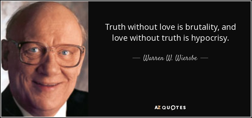 Truth without love is brutality, and love without truth is hypocrisy. - Warren W. Wiersbe