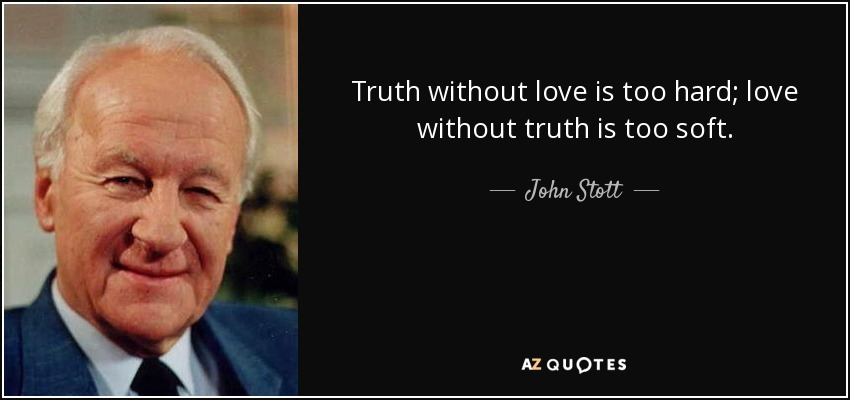 Truth without love is too hard; love without truth is too soft. - John Stott
