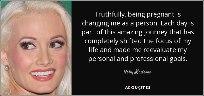 Truthfully, being pregnant is changing me as a person. Each day is part of this amazing journey that has completely shifted the focus of my life and made me reevaluate my personal and professional goals. - Holly Madison