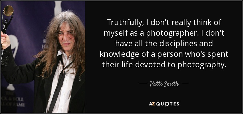Truthfully, I don't really think of myself as a photographer. I don't have all the disciplines and knowledge of a person who's spent their life devoted to photography. - Patti Smith