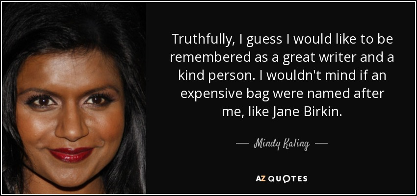 Truthfully, I guess I would like to be remembered as a great writer and a kind person. I wouldn't mind if an expensive bag were named after me, like Jane Birkin. - Mindy Kaling