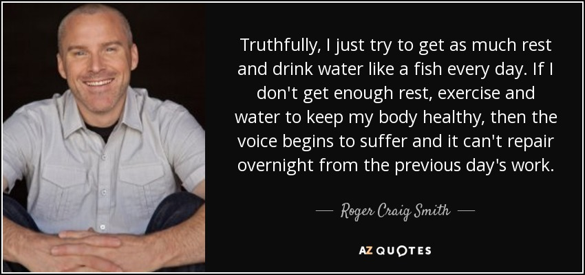 Truthfully, I just try to get as much rest and drink water like a fish every day. If I don't get enough rest, exercise and water to keep my body healthy, then the voice begins to suffer and it can't repair overnight from the previous day's work. - Roger Craig Smith