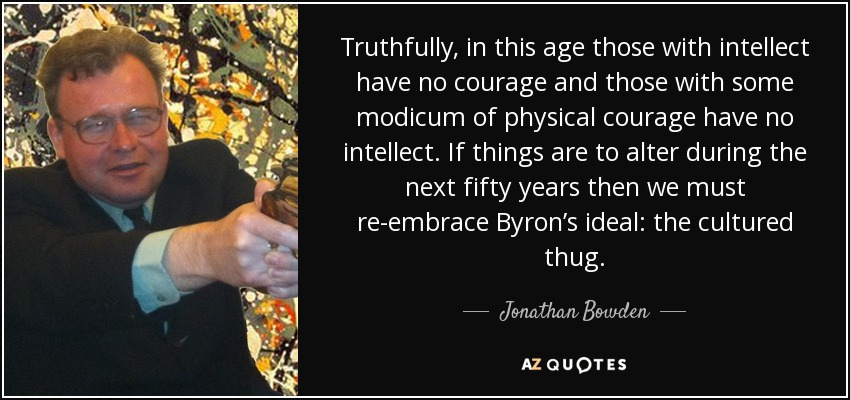 Truthfully, in this age those with intellect have no courage and those with some modicum of physical courage have no intellect. If things are to alter during the next fifty years then we must re-embrace Byron's ideal: the cultured thug. - Jonathan Bowden