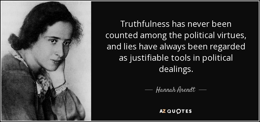 Truthfulness has never been counted among the political virtues, and lies have always been regarded as justifiable tools in political dealings. - Hannah Arendt