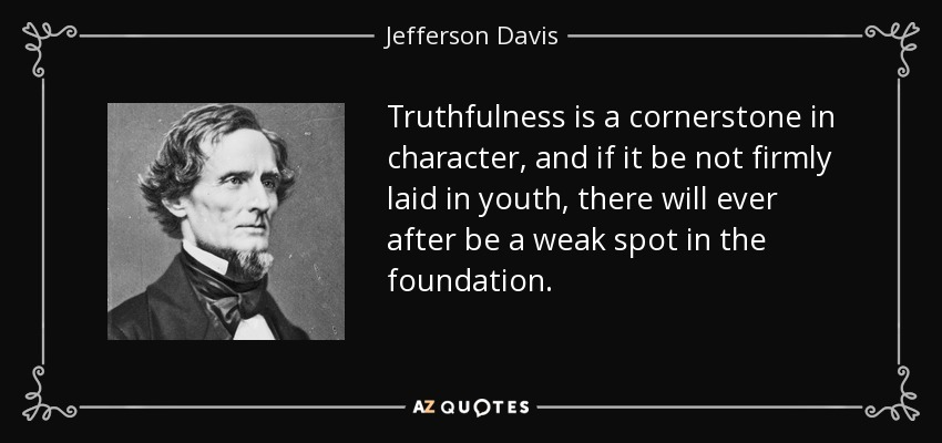Truthfulness is a cornerstone in character, and if it be not firmly laid in youth, there will ever after be a weak spot in the foundation. - Jefferson Davis
