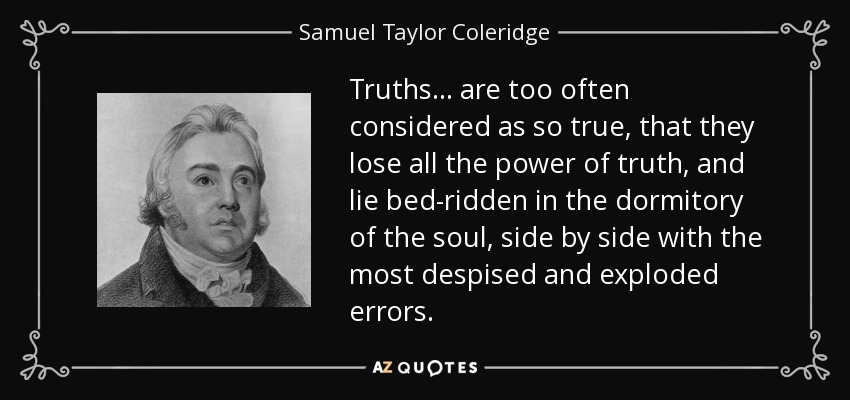 Truths ... are too often considered as so true, that they lose all the power of truth, and lie bed-ridden in the dormitory of the soul, side by side with the most despised and exploded errors. - Samuel Taylor Coleridge