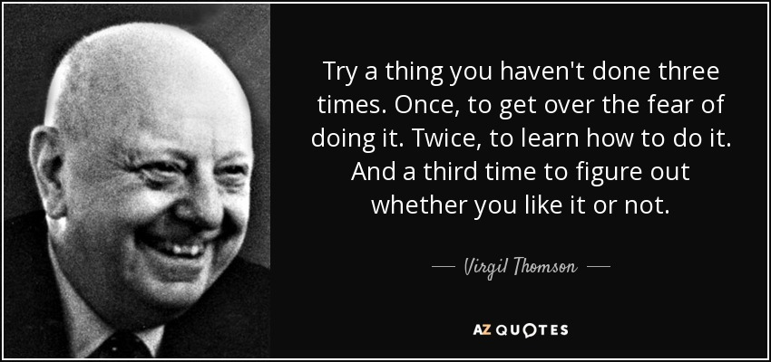 Try a thing you haven't done three times. Once, to get over the fear of doing it. Twice, to learn how to do it. And a third time to figure out whether you like it or not. - Virgil Thomson