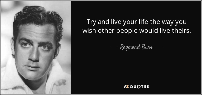Try and live your life the way you wish other people would live theirs. - Raymond Burr