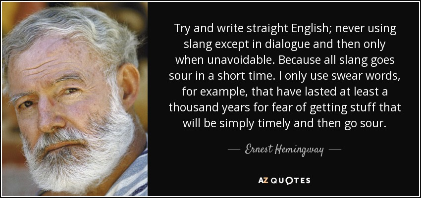 Try and write straight English; never using slang except in dialogue and then only when unavoidable. Because all slang goes sour in a short time. I only use swear words, for example, that have lasted at least a thousand years for fear of getting stuff that will be simply timely and then go sour. - Ernest Hemingway