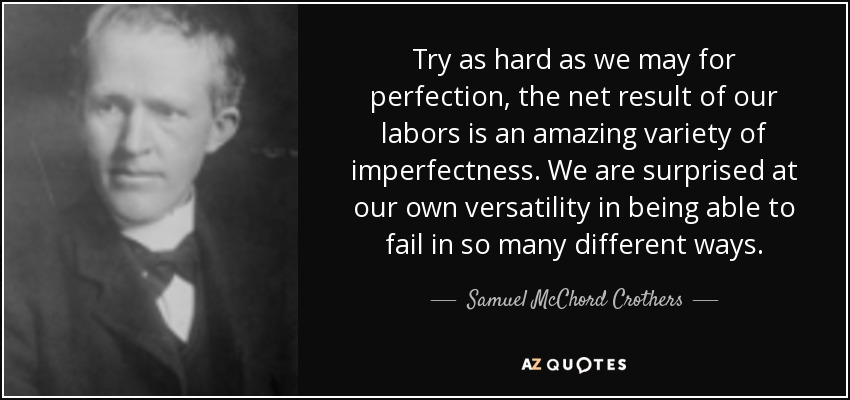 Try as hard as we may for perfection, the net result of our labors is an amazing variety of imperfectness. We are surprised at our own versatility in being able to fail in so many different ways. - Samuel McChord Crothers