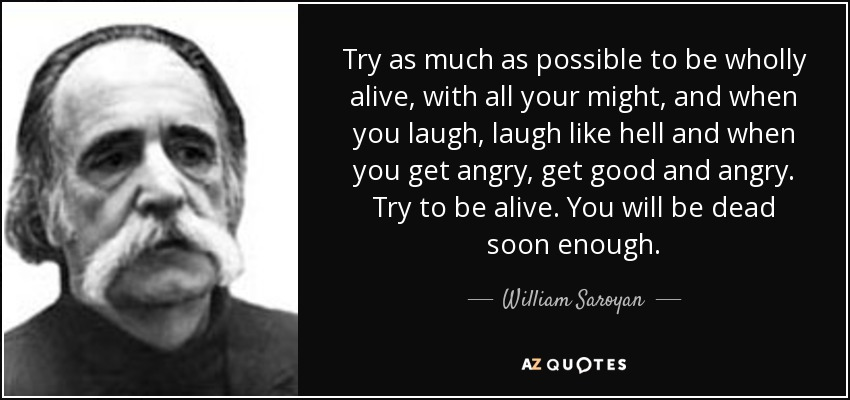Try as much as possible to be wholly alive, with all your might, and when you laugh, laugh like hell and when you get angry, get good and angry. Try to be alive. You will be dead soon enough. - William Saroyan