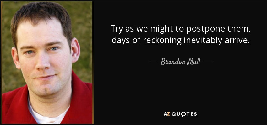 Try as we might to postpone them, days of reckoning inevitably arrive. - Brandon Mull