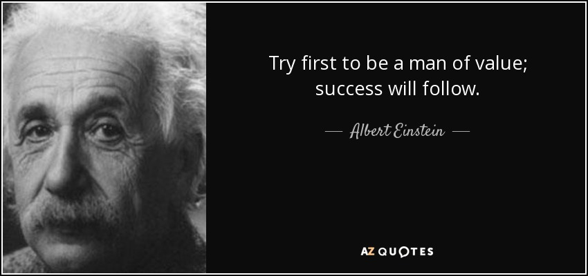 Try first to be a man of value; success will follow. - Albert Einstein