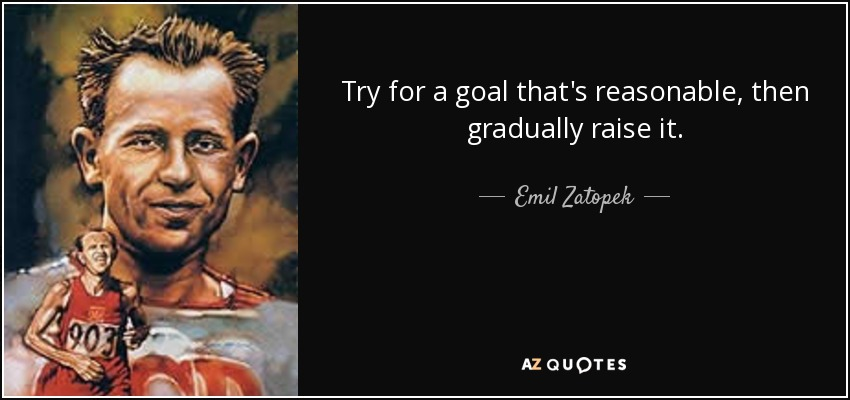 Try for a goal that's reasonable, then gradually raise it. - Emil Zatopek