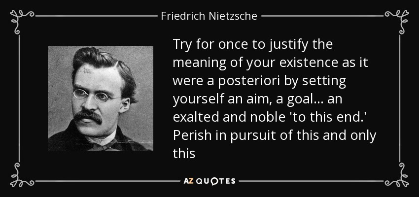 Try for once to justify the meaning of your existence as it were a posteriori by setting yourself an aim, a goal... an exalted and noble 'to this end.' Perish in pursuit of this and only this - Friedrich Nietzsche