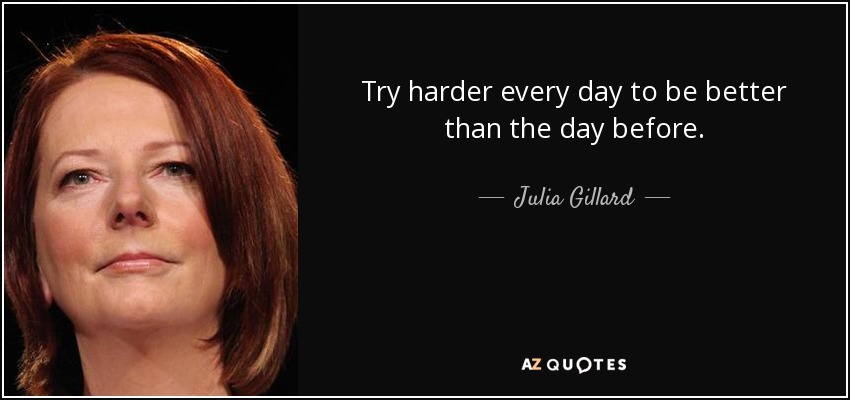 Try harder every day to be better than the day before. - Julia Gillard