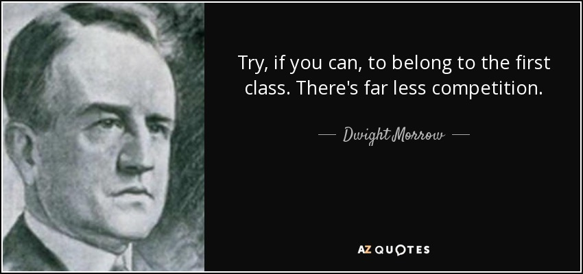 Try, if you can, to belong to the first class. There's far less competition. - Dwight Morrow