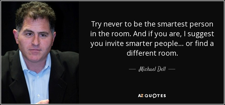 Try never to be the smartest person in the room. And if you are, I suggest you invite smarter people... or find a different room. - Michael Dell