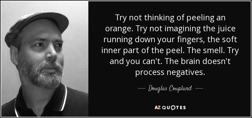 Try not thinking of peeling an orange. Try not imagining the juice running down your fingers, the soft inner part of the peel. The smell. Try and you can't. The brain doesn't process negatives. - Douglas Coupland