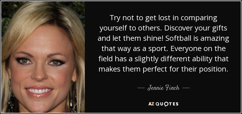 Try not to get lost in comparing yourself to others. Discover your gifts and let them shine! Softball is amazing that way as a sport. Everyone on the field has a slightly different ability that makes them perfect for their position. - Jennie Finch