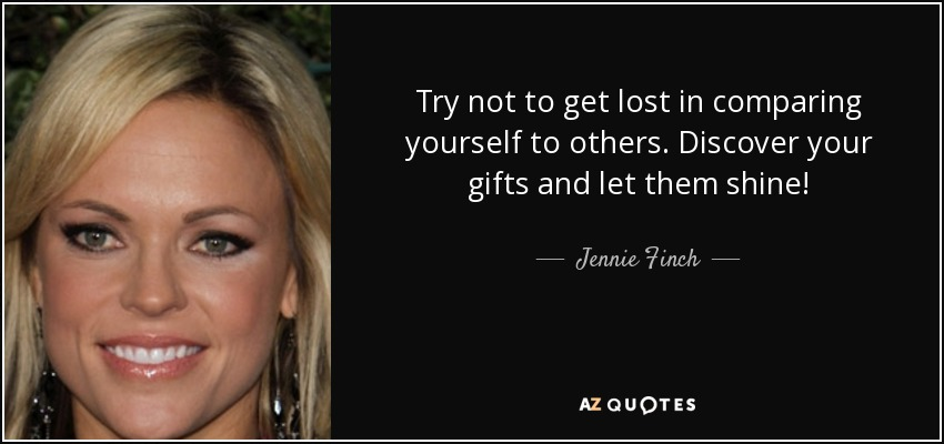 Try not to get lost in comparing yourself to others. Discover your gifts and let them shine! - Jennie Finch