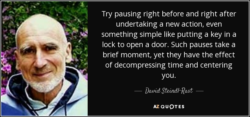 Try pausing right before and right after undertaking a new action, even something simple like putting a key in a lock to open a door. Such pauses take a brief moment, yet they have the effect of decompressing time and centering you. - David Steindl-Rast