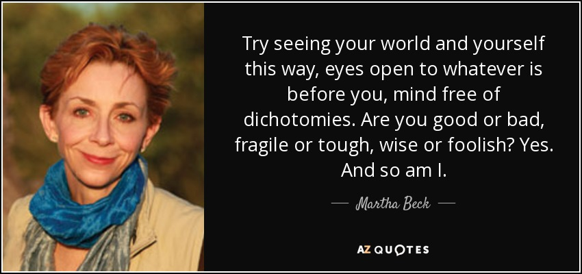 Try seeing your world and yourself this way, eyes open to whatever is before you, mind free of dichotomies. Are you good or bad, fragile or tough, wise or foolish? Yes. And so am I. - Martha Beck