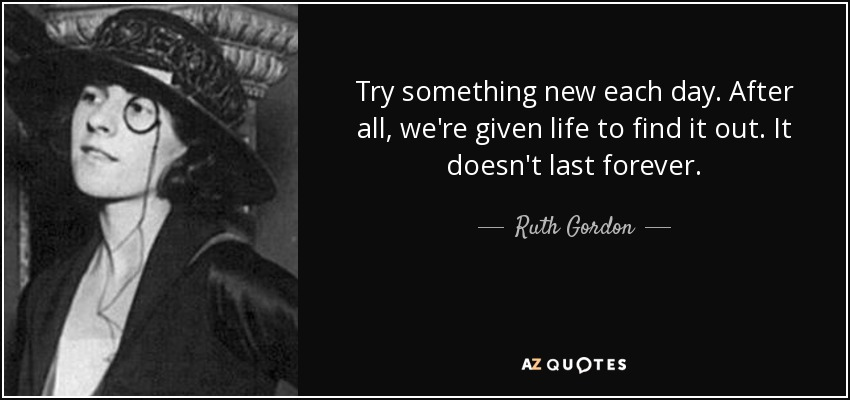 Try something new each day. After all, we're given life to find it out. It doesn't last forever. - Ruth Gordon