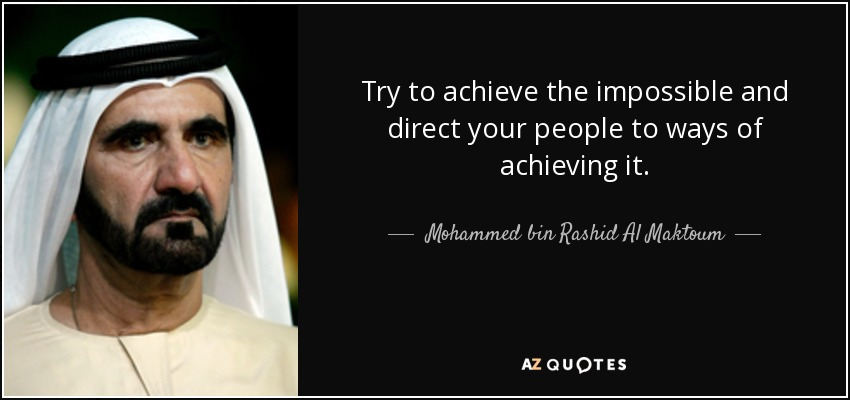 Try to achieve the impossible and direct your people to ways of achieving it. - Mohammed bin Rashid Al Maktoum