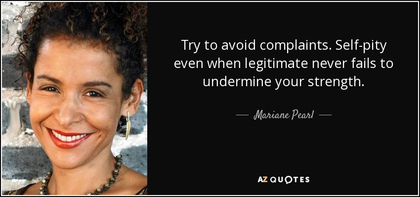 Try to avoid complaints. Self-pity even when legitimate never fails to undermine your strength. - Mariane Pearl