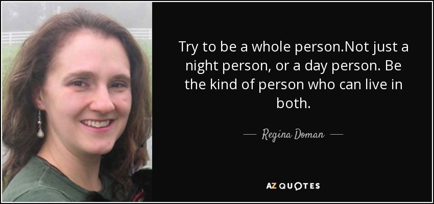 Try to be a whole person.Not just a night person, or a day person. Be the kind of person who can live in both. - Regina Doman
