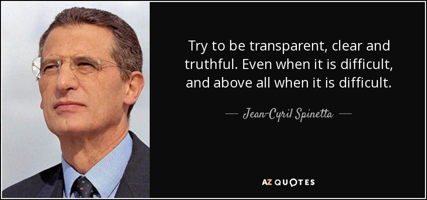 Try to be transparent, clear and truthful. Even when it is difficult, and above all when it is difficult. - Jean-Cyril Spinetta